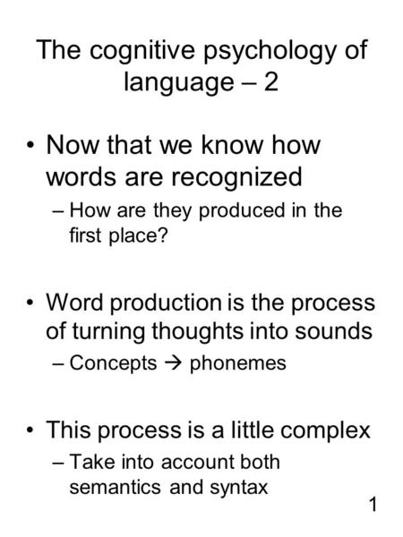 1 The cognitive psychology of language – 2 Now that we know how words are recognized –How are they produced in the first place? Word production is the.