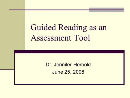 Guided Reading as an Assessment Tool Dr. Jennifer Herbold June 25, 2008.