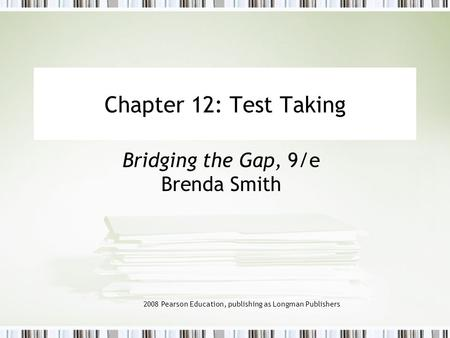 2008 Pearson Education, publishing as Longman Publishers Chapter 12: Test Taking Bridging the Gap, 9/e Brenda Smith.