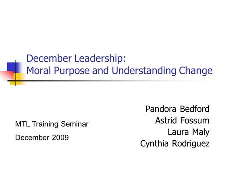 December Leadership: Moral Purpose and Understanding Change Pandora Bedford Astrid Fossum Laura Maly Cynthia Rodriguez MTL Training Seminar December 2009.
