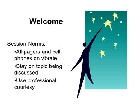 Welcome Session Norms: All pagers and cell phones on vibrate Stay on topic being discussed Use professional courtesy.