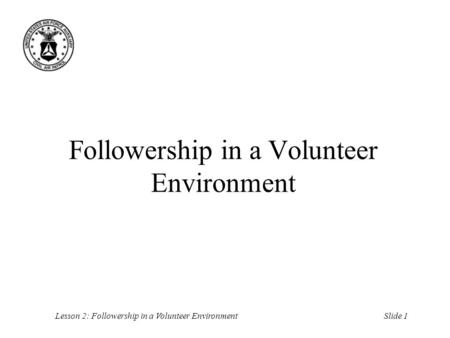 Slide 1Lesson 2: Followership in a Volunteer Environment Followership in a Volunteer Environment.