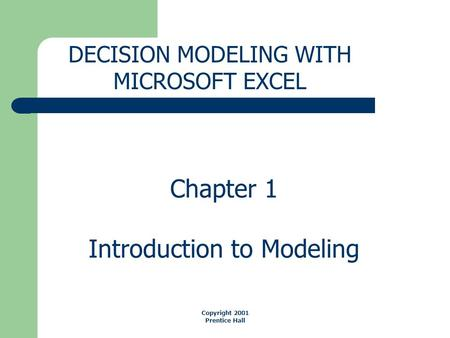 Chapter 1 Introduction to Modeling DECISION MODELING WITH MICROSOFT EXCEL Copyright 2001 Prentice Hall.