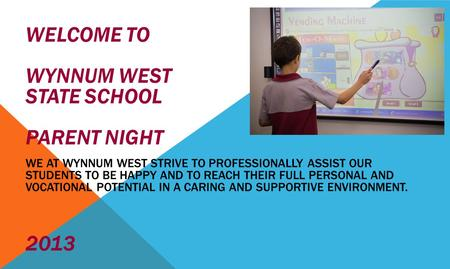 WELCOME TO WYNNUM WEST STATE SCHOOL PARENT NIGHT WE AT WYNNUM WEST STRIVE TO PROFESSIONALLY ASSIST OUR STUDENTS TO BE HAPPY AND TO REACH THEIR FULL PERSONAL.
