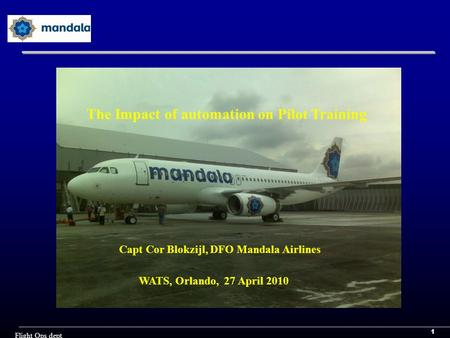 1 Flight Ops dept Capt Cor Blokzijl, DFO Mandala Airlines WATS, Orlando, 27 April 2010 The Impact of automation on Pilot Training.