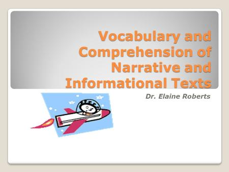 Vocabulary and Comprehension of Narrative and Informational Texts Dr. Elaine Roberts.
