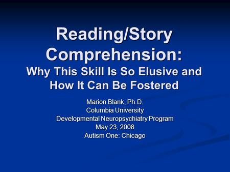 Reading/Story Comprehension: Why This Skill Is So Elusive and How It Can Be Fostered Marion Blank, Ph.D. Columbia University Developmental Neuropsychiatry.
