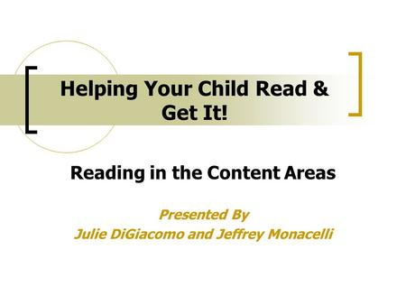Helping Your Child Read & Get It! Reading in the Content Areas Presented By Julie DiGiacomo and Jeffrey Monacelli.