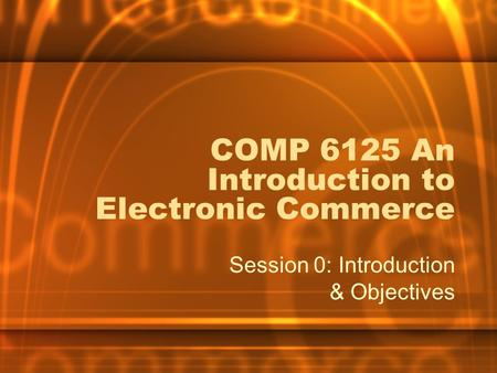 COMP 6125 An Introduction to Electronic Commerce Session 0: Introduction & Objectives.
