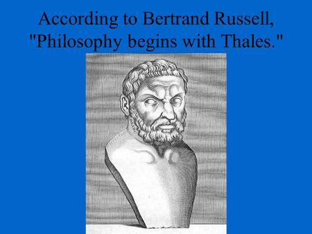 According to Bertrand Russell, Philosophy begins with Thales.