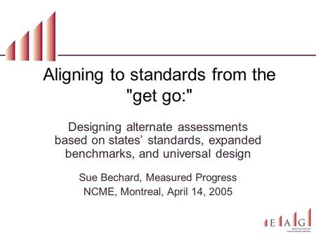 Aligning to standards from the get go: Designing alternate assessments based on states' standards, expanded benchmarks, and universal design Sue Bechard,