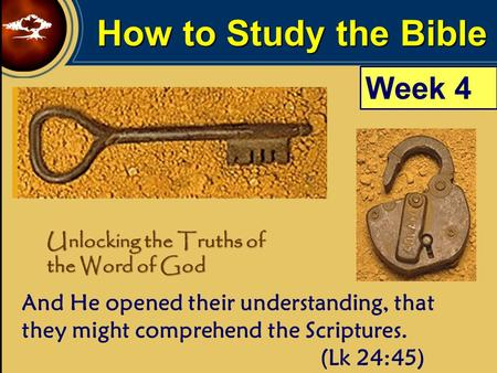 How to Study the Bible Unlocking the Truths of the Word of God And He opened their understanding, that they might comprehend the Scriptures. (Lk 24:45)