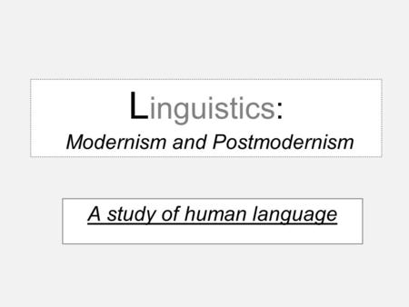 L inguistics: Modernism and Postmodernism A study of human language.