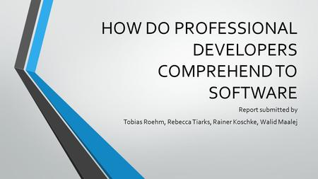 HOW DO PROFESSIONAL DEVELOPERS COMPREHEND TO SOFTWARE Report submitted by Tobias Roehm, Rebecca Tiarks, Rainer Koschke, Walid Maalej.