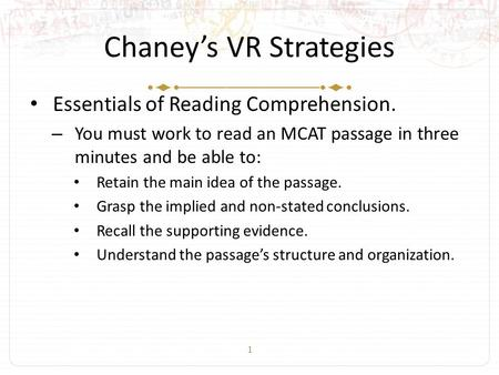 1 Chaney's VR Strategies Essentials of Reading Comprehension. – You must work to read an MCAT passage in three minutes and be able to: Retain the main.