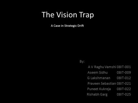 The Vision Trap By: A V Raghu Vamshi 08IT-001 Aseem Sidhu 08IT-009 G Lakshmanan 08IT-012 Praveen Sebastian 08IT-021 Puneet Kukreja 08IT-022 Rishabh Garg.