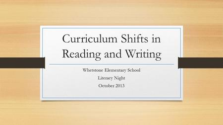 Curriculum Shifts in Reading and Writing Whetstone Elementary School Literacy Night October 2013.