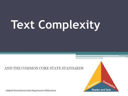 Text Complexity AND THE COMMON CORE STATE STANDARDS Adapted from Kansas State Department of Education.
