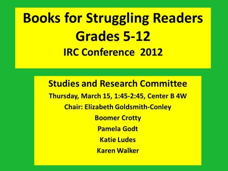 Books for Struggling Readers Grades 5-12 IRC Conference 2012 Studies and Research Committee Thursday, March 15, 1:45-2:45, Center B 4W Chair: Elizabeth.