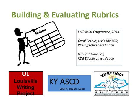 Building & Evaluating Rubrics 1 UL Louisville Writing Project KY ASCD Learn, Teach, Lead LWP Mini-Conference, 2014 Carol Franks, LWP, KYASCD, KDE Effectiveness.