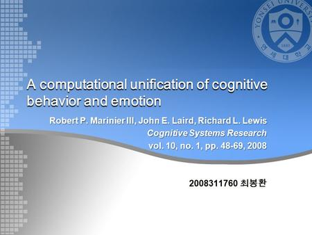 A computational unification of cognitive behavior and emotion Robert P. Marinier III, John E. Laird, Richard L. Lewis Cognitive Systems Research vol. 10,