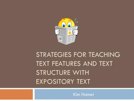 STRATEGIES FOR TEACHING TEXT FEATURES AND TEXT STRUCTURE WITH EXPOSITORY TEXT Kim Hamer.