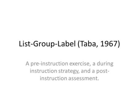 List-Group-Label (Taba, 1967) A pre-instruction exercise, a during instruction strategy, and a post- instruction assessment.