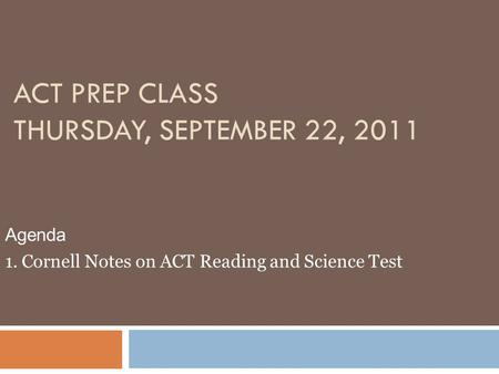 ACT PREP CLASS THURSDAY, SEPTEMBER 22, 2011 Agenda 1. Cornell Notes on ACT Reading and Science Test.