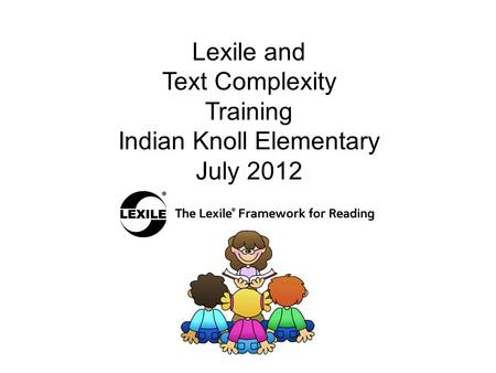 Lexile and Text Complexity Training Indian Knoll Elementary July 2012.