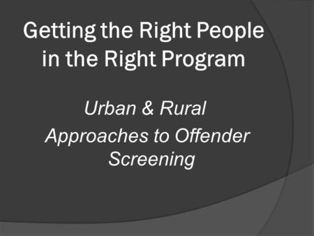 Getting the Right People in the Right Program Urban & Rural Approaches to Offender Screening.
