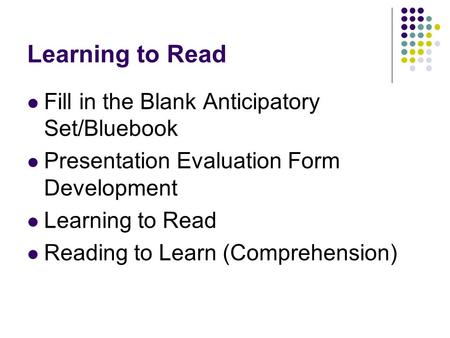 Learning to Read Fill in the Blank Anticipatory Set/Bluebook Presentation Evaluation Form Development Learning to Read Reading to Learn (Comprehension)