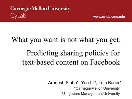 What you want is not what you get: Predicting sharing policies for text-based content on Facebook Arunesh Sinha*, Yan Li †, Lujo Bauer* *Carnegie Mellon.