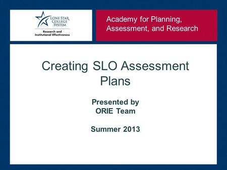 Creating SLO Assessment Plans Presented by ORIE Team Summer 2013 Academy for Planning, Assessment, and Research.
