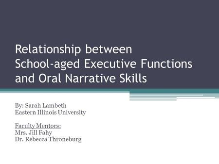 Relationship between School-aged Executive Functions and Oral Narrative Skills By: Sarah Lambeth Eastern Illinois University Faculty Mentors: Mrs. Jill.