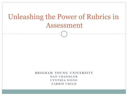 BRIGHAM YOUNG UNIVERSITY DAN CHANDLER CYNTHIA WONG FARRIS CHILD Unleashing the Power of Rubrics in Assessment.