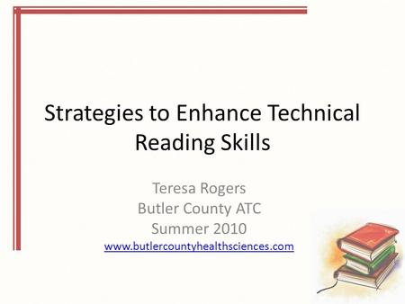 Strategies to Enhance Technical Reading Skills Teresa Rogers Butler County ATC Summer 2010 www.butlercountyhealthsciences.com.