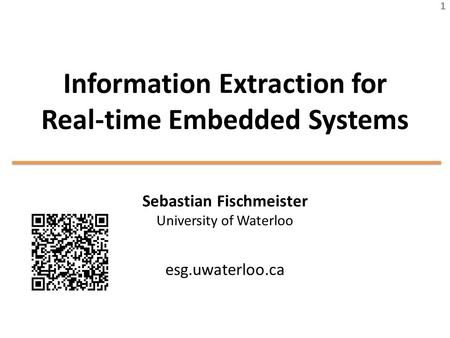 Information Extraction for Real-time Embedded Systems Sebastian Fischmeister University of Waterloo esg.uwaterloo.ca 1.