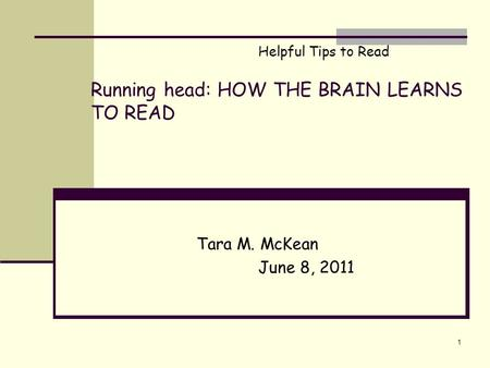 Running head: HOW THE BRAIN LEARNS TO READ Tara M. McKean June 8, 2011 1 Helpful Tips to Read.