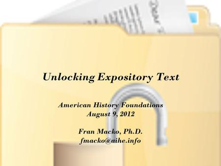 Unlocking Expository Text American History Foundations August 9, 2012 Fran Macko, Ph.D.