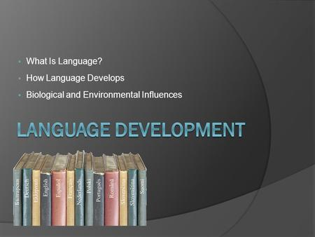  What Is Language?  How Language Develops  Biological and Environmental Influences.