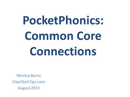 PocketPhonics: Common Core Connections Monica Burns ClassTechTips.com August 2013.