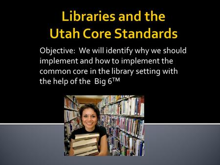 Objective: We will identify why we should implement and how to implement the common core in the library setting with the help of the Big 6 TM.