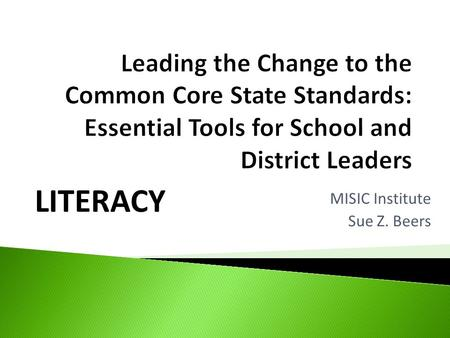 LITERACY MISIC Institute Sue Z. Beers. Common Core State Standards New Generation State Assessments.