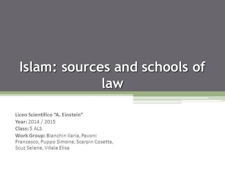 "Islam: sources and schools of law Liceo Scientifico ""A. Einstein"" Year: 2014 / 2015 Class: 5 ALS Work Group: Bianchin Ilaria, Pavoni Francesco, Puppo Simone,"