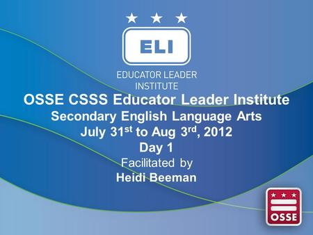 OSSE CSSS Educator Leader Institute Secondary English Language Arts July 31 st to Aug 3 rd, 2012 Day 1 Facilitated by Heidi Beeman.