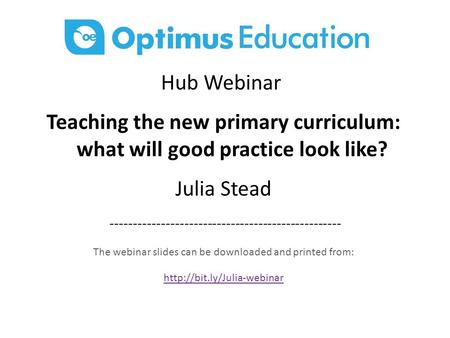 Hub Webinar Teaching the new primary curriculum: what will good practice look like? Julia Stead -------------------------------------------------- The.