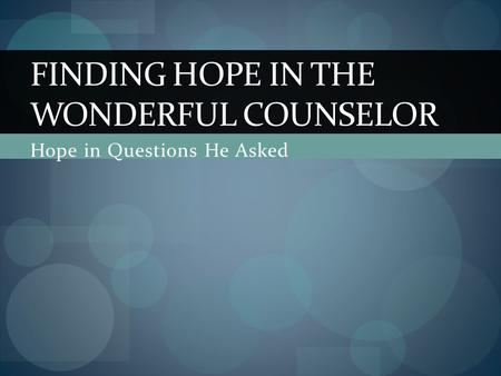 Hope in Questions He Asked FINDING HOPE IN THE WONDERFUL COUNSELOR.