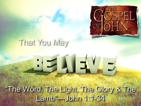 "That You May ""The Word, The Light, The Glory & The Lamb""—John 1:1-34."