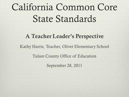 California Common Core State Standards A Teacher Leader's Perspective Kathy Harris, Teacher, Olivet Elementary School Tulare County Office of Education.