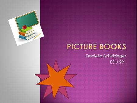 Danielle Schirtzinger EDU 291. Picture book- a popular form of illustrated works with few words and mostly pictures.